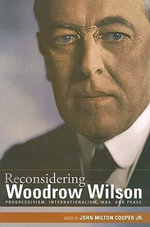 Reconsidering Woodrow Wilson : Progressivism, Internationalism, War, and Peace