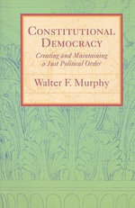 Constitutional Democracy : Creating and Maintaining a Just Political Order - Walter F. Murphy