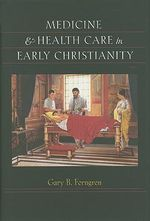 Medicine and Health Care in Early Christianity - Gary B. Ferngren
