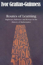 Routes of Learning : Highways, Pathways, and Byways in the History of Mathematics - Ivor Grattan-Guinness