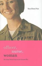Officer, Nurse, Woman : The Army Nurse Corps in the Vietnam War - Kara Dixon Vuic