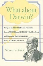What About Darwin? : All Species of Opinion from Scientists, Sages, Friends, and Enemies Who Met, Read, and Discussed the Naturalist Who Changed the World - Thomas F. Glick