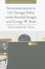 Neoconservatives in U.S. Foreign Policy Under Ronald Reagan and George W. Bush : Voices Behind the Throne - Jesus Velasco