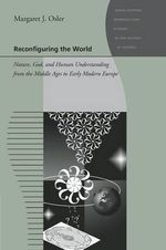 Reconfiguring the World : Nature, God, and Human Understanding from the Middle Ages to Early Modern Europe - Margaret J. Osler