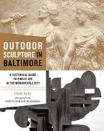 Outdoor Sculpture in Baltimore : A Historical Guide to Public Art in the Monumental City - Cindy Kelly