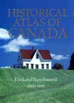 Historical Atlas of Canada : Land Transformed, 1800-1891 v. 3 - Geoffrey J. Matthews