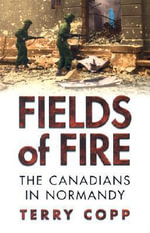 Fields of Fire : The Canadians in Normandy - Terry Copp