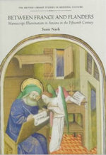 Between France and Flanders : Manuscript Illumination in Amiens in the Fifteenth Century - Susie Nash