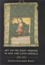 Art on the Jesuit Missions in Asia and Latin America, 1542-1773 : A Passion for Collecting Modern Art - Gauvin Alexander Bailey