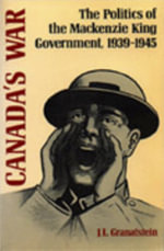 Canada's War : The Politics of the Mackenzie King Government, 1939-45 - J. L. Granatstein