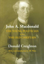 John A. Macdonald : The Young Politician. The Old Chieftain - Donald Grant Creighton