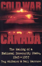 Cold War Canada : The Making of a National Insecurity State, 1945-1957 - Reginald Whitaker