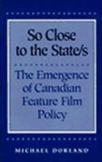 So Close to the State/s : Emergence of Canadian Feature Film Policy, 1952-76 - Michael Dorland
