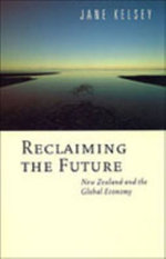 Reclaiming the Future : New Zealand and the Global Economy - Jane Kelsey