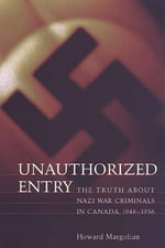 Unauthorized Entry Pb : The Truth about Nazi War Criminals in Canada, 1946-1956 - Howard Margolian
