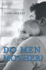 Do Men Mother? : Fathering, Care, and Domestic Responsibility - Andrea Doucet
