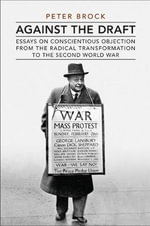 Against the Draft : Essays on Conscientious Objection from the Radical Reformation to the Second World War - Peter Brock