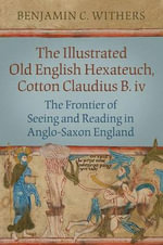 The Illustrated Old English Hexateuch, Cotton Ms. Claudius B.iv : The Frontier of Seeing and Reading in Anglo-Saxon England - Benjamin C. Withers