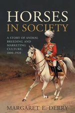 Horses in Society : A Story of Animal Breeding and Marketing Culture, 1800-1920 - Margaret E. Derry
