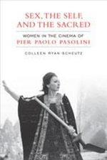 Sex, the Self, and the Sacred : Women in the Cinema of Pier Paolo Pasolini - Colleen Ryan-Scheutz