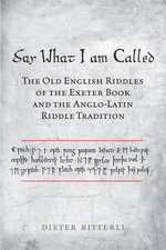 Say What I am Called : The Old English Riddles of the Exeter Book and the Anglo-Latin Riddle Tradition - Dieter Bitterli
