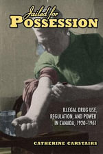 Jailed for Possession : Illegal Drug Use, Regulation, and Power in Canada, 1920-1961 - Catherine Carstairs
