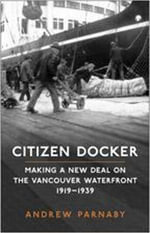 Citizen Docker : Making a New Deal on the Vancouver Waterfront, 1919-1939 - Andrew Parnaby