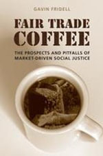 Fair Trade Coffee : The Prospects and Pitfalls of Market-Driven Social Justice - Gavin Fridell