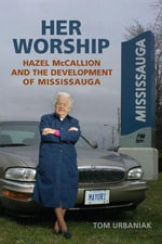 Her Worship : Hazel McCallion and the Development of Mississauga - Tom Urbaniak