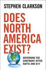 Does North America Exist? : Governing the Continent After NAFTA and 9/11 - Stephen Clarkson