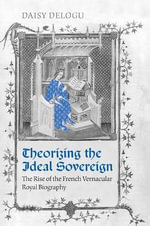 Theorizing the Ideal Sovereign : The Rise of the French Vernacular Royal Biography - Daisy Delogu