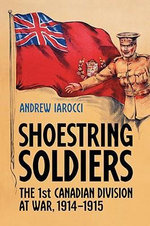 Shoestring Soldiers : The 1st Canadian Division at War, 1914-1915 - Andrew Iarocci
