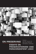 On Preserving : Essays on Preservationism and Paraconsistent Logic - Peter Schotch