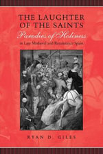 The Laughter of the Saints : Parodies of Holiness in Late Medieval and Renaissance Spain - Ryan D. Giles