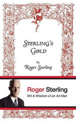 Sterling's Gold : Wit & Wisdom of an Ad Man - Roger Sterling