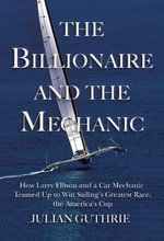 The Billionaire and the Mechanic : How Larry Ellison and a Car Mechanic Teamed Up to Win Sailing's Greatest Race, the America's Cup - Julian Guthrie