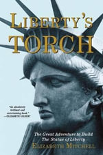 Liberty's Torch : The Great Adventure to Build the Statue of Liberty - Elizabeth Mitchell