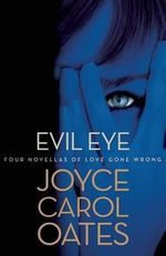 Evil Eye : Four Novellas of Love Gone Wrong - Professor of Humanities Joyce Carol Oates