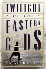 Twilight of the Eastern Gods - Ismail Kadare