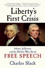 Liberty's First Crisis : Adams, Jefferson, and the Misfits Who Saved Free Speech - Charles Slack