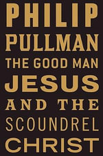 The Good Man Jesus and the Scoundrel Christ : Myths - Philip Pullman