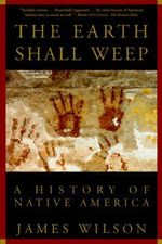 The Earth Shall Weep : A History of Native America - James Wilson