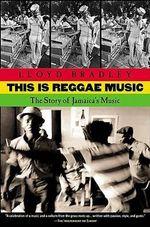 This Is Reggae Music : The Story of Jamaica's Music - Lloyd Bradley