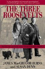The Three Roosevelts : Patrician Leaders Who Transformed America - James MacGregor Burns