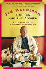 The Raw and the Cooked : Adventures of a Roving Gourmand - Jim Harrison