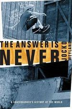 The Answer Is Never : A Skateboarder's History of the World - Jocko Weyland