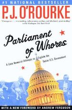 Parliament of Whores : A Lone Humorist Attempts to Explain the Entire U.S. Government - P J O'Rourke