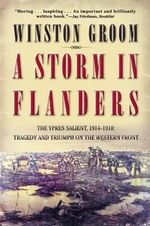 A Storm in Flanders : The Ypres Salient, 1914-1918: Tragedy and Triumph on the Western Front - MR Winston Groom