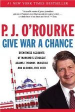 Give War a Chance : Eyewitness Accounts of Mankind's Struggle Against Tyranny, Injustice, and Alcohol-Free Beer - P. J. O'Rourke