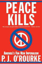 Peace Kills : America's Fun New Imperialism - P. J. O'Rourke